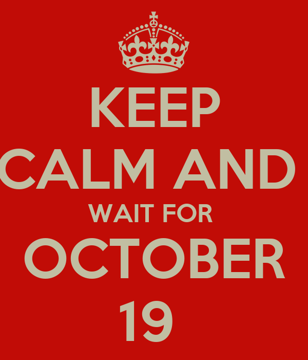 KEEP CALM AND  WAIT FOR  OCTOBER 19