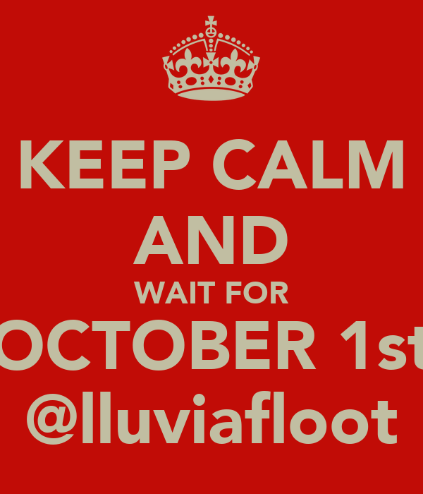 KEEP CALM AND WAIT FOR OCTOBER 1st @lluviafloot