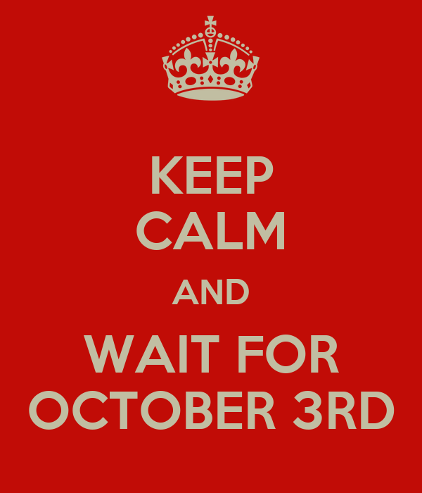 KEEP CALM AND WAIT FOR OCTOBER 3RD