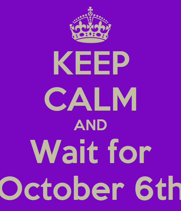 KEEP CALM AND Wait for October 6th