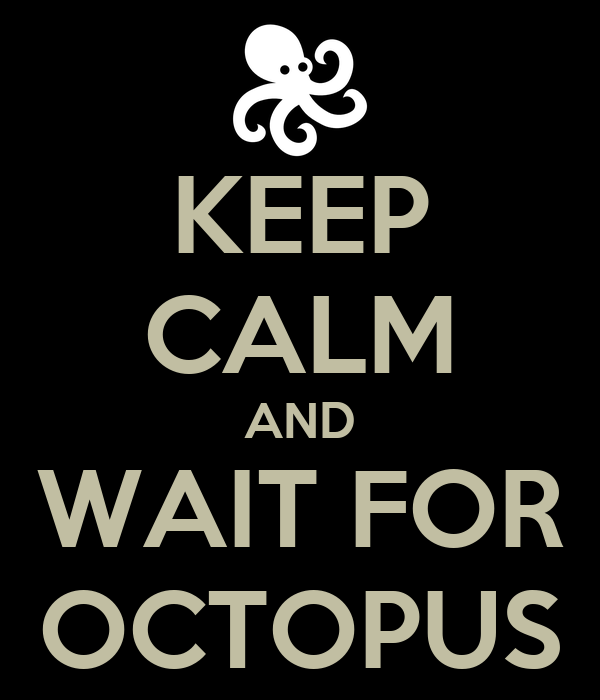 KEEP CALM AND WAIT FOR OCTOPUS