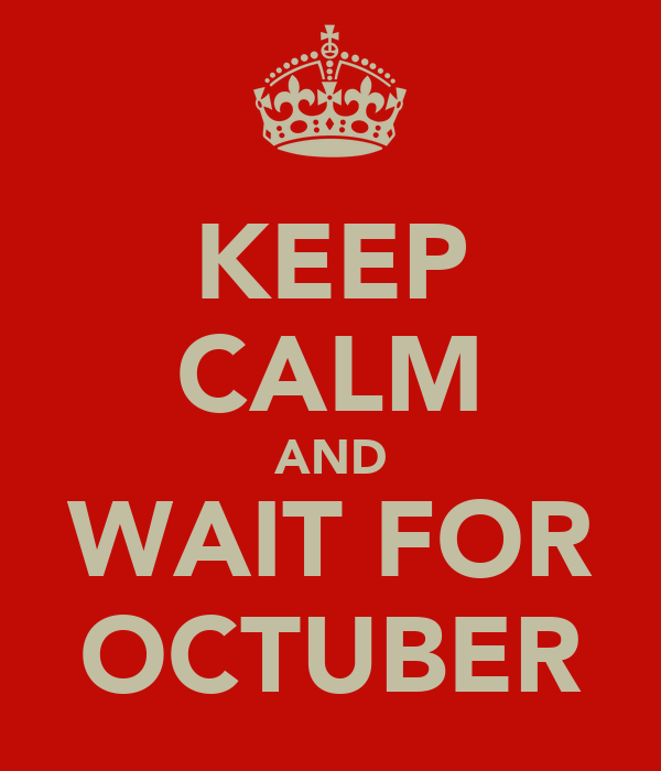 KEEP CALM AND WAIT FOR OCTUBER