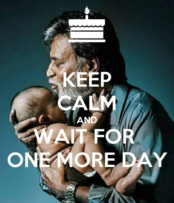 KEEP CALM AND WAIT FOR  ONE MORE DAY
