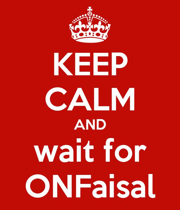 KEEP CALM AND wait for ONFaisal