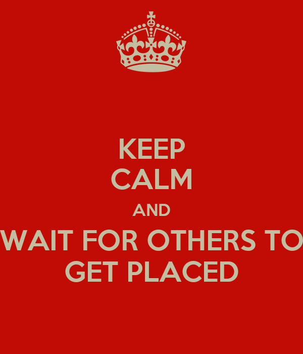KEEP CALM AND WAIT FOR OTHERS TO GET PLACED