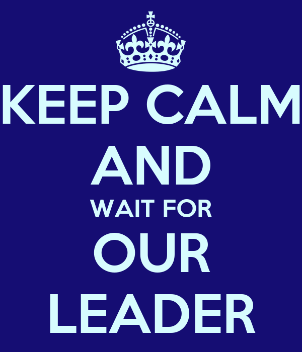 KEEP CALM AND WAIT FOR OUR LEADER