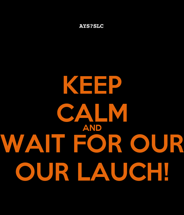 KEEP CALM AND WAIT FOR OUR OUR LAUCH!