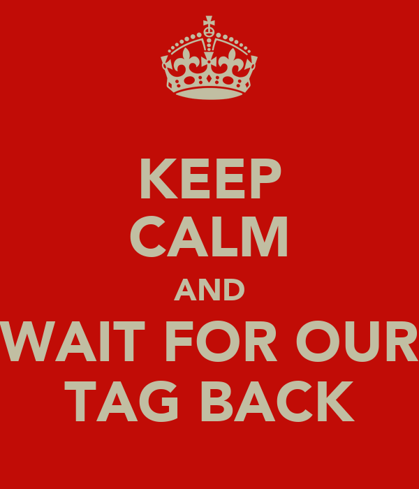 KEEP CALM AND WAIT FOR OUR TAG BACK
