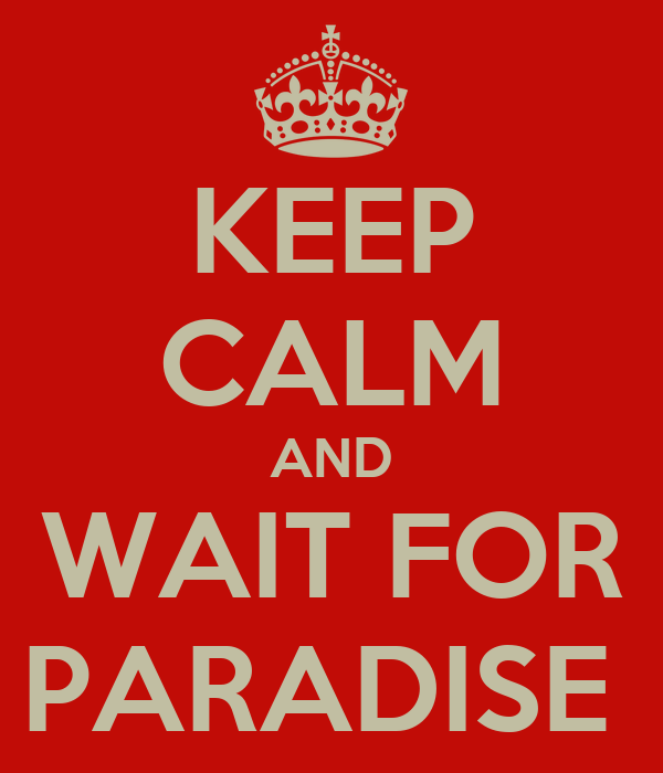 KEEP CALM AND WAIT FOR PARADISE