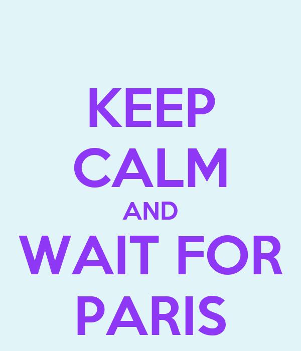 KEEP CALM AND WAIT FOR PARIS