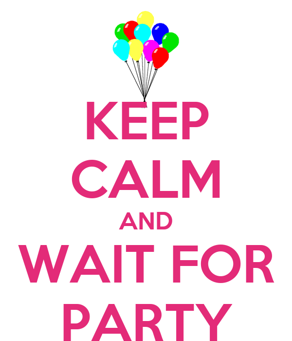 KEEP CALM AND WAIT FOR PARTY