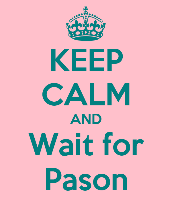 KEEP CALM AND Wait for Pason