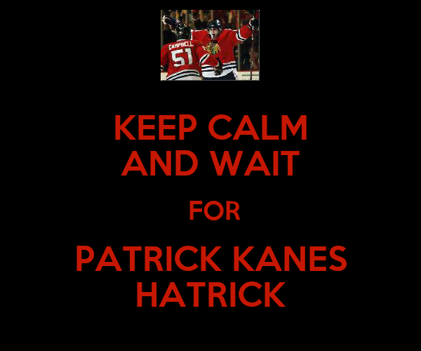 KEEP CALM AND WAIT  FOR PATRICK KANES HATRICK