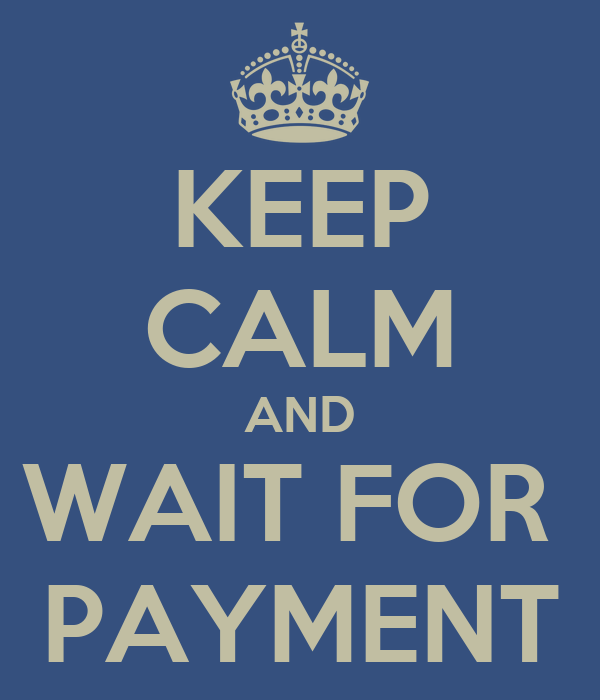 KEEP CALM AND WAIT FOR  PAYMENT