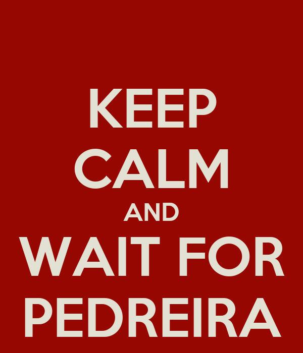 KEEP CALM AND WAIT FOR PEDREIRA