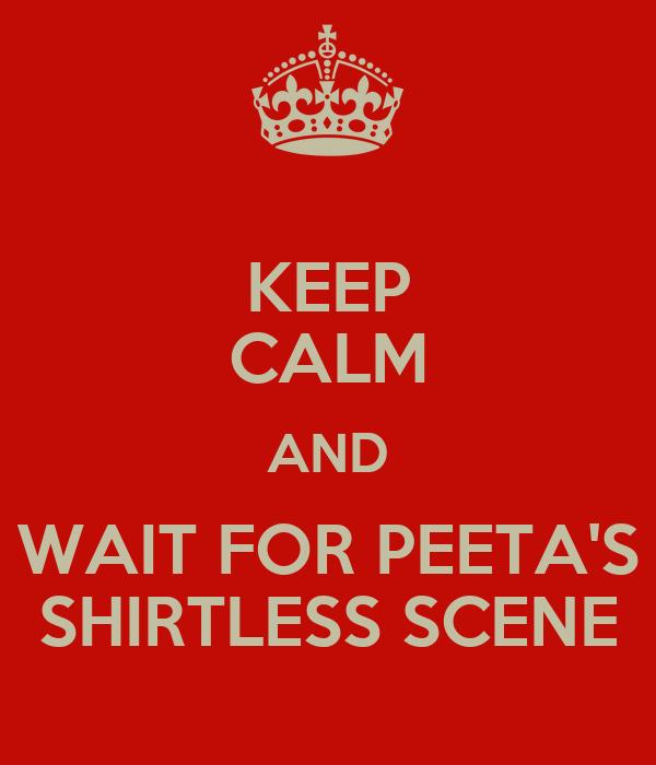 KEEP CALM AND WAIT FOR PEETA'S SHIRTLESS SCENE