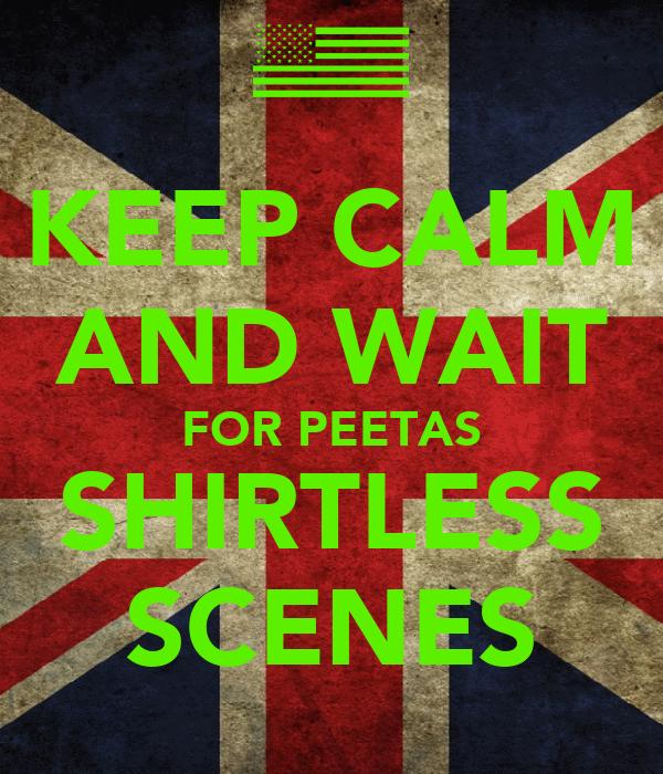 KEEP CALM AND WAIT FOR PEETAS SHIRTLESS SCENES