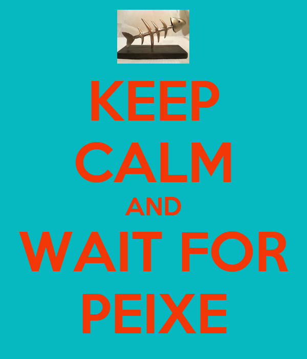 KEEP CALM AND WAIT FOR PEIXE