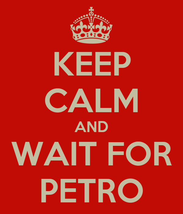 KEEP CALM AND WAIT FOR PETRO