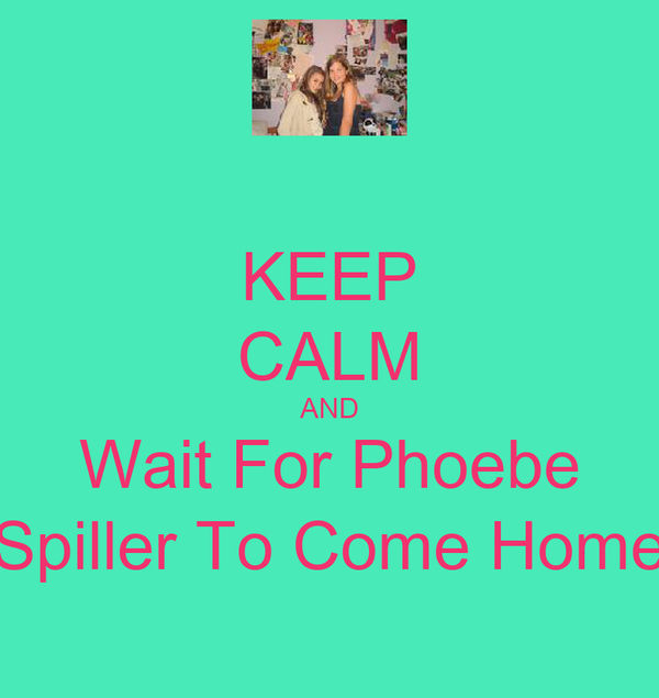 KEEP CALM AND Wait For Phoebe Spiller To Come Home