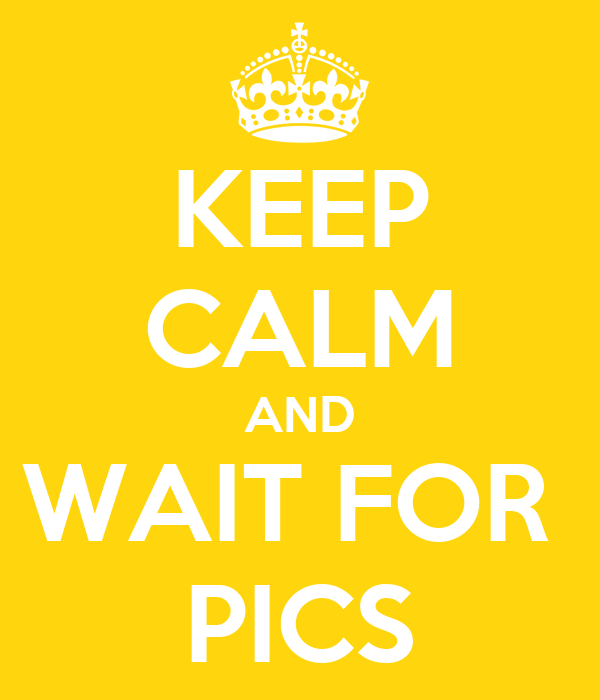 KEEP CALM AND WAIT FOR  PICS