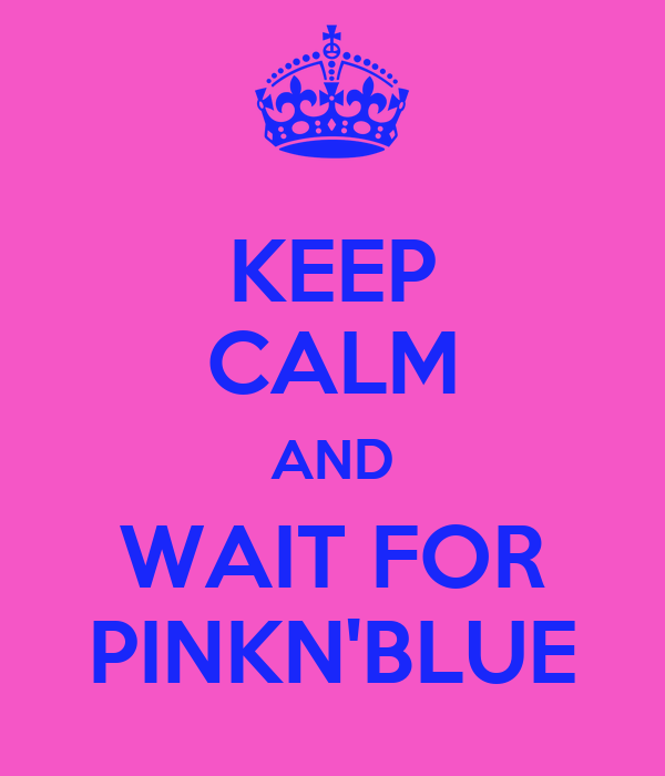 KEEP CALM AND WAIT FOR PINKN'BLUE