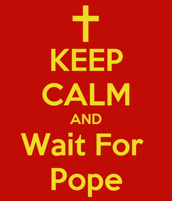KEEP CALM AND Wait For  Pope