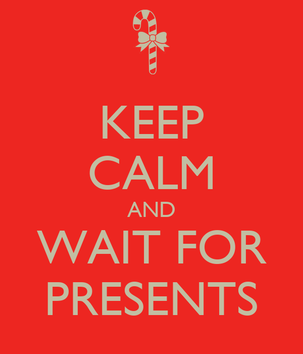 KEEP CALM AND WAIT FOR PRESENTS