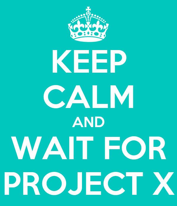KEEP CALM AND WAIT FOR PROJECT X
