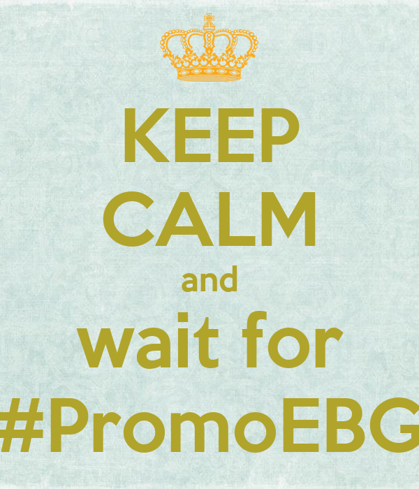 KEEP CALM and wait for #PromoEBG