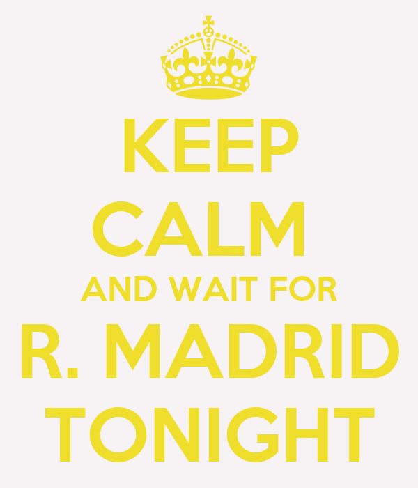 KEEP CALM  AND WAIT FOR R. MADRID TONIGHT