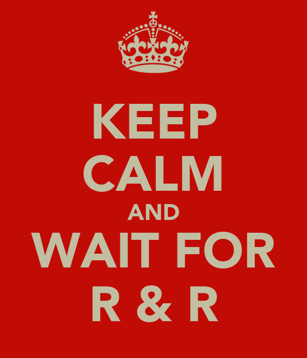 KEEP CALM AND WAIT FOR R & R