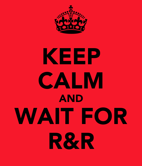 KEEP CALM AND WAIT FOR R&R