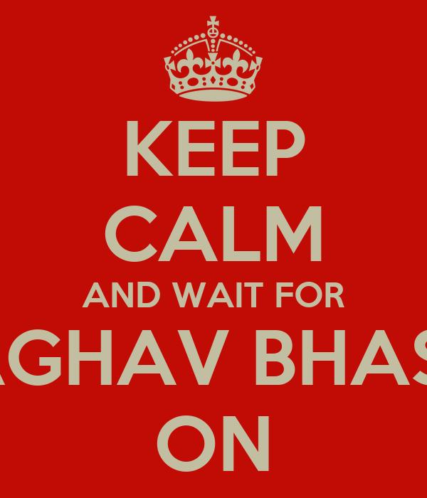 KEEP CALM AND WAIT FOR RAGHAV BHASIN ON