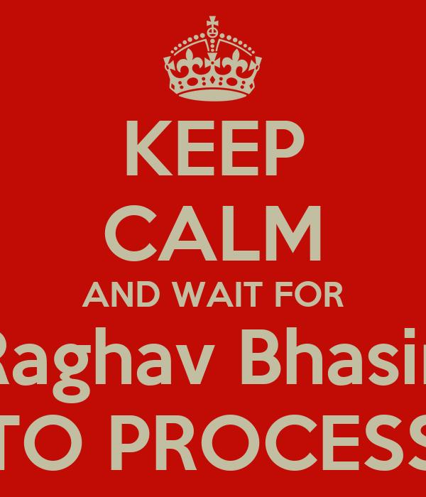 KEEP CALM AND WAIT FOR Raghav Bhasin TO PROCESS