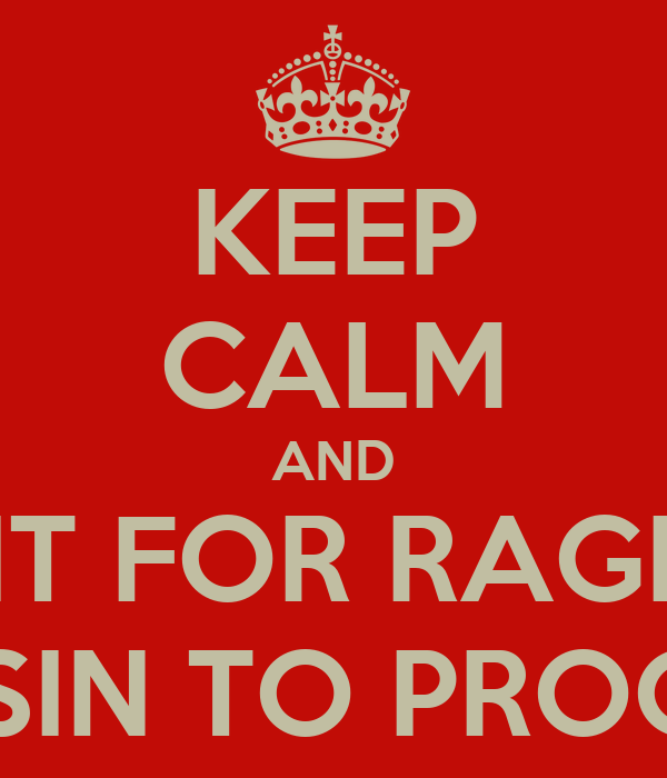 KEEP CALM AND WAIT FOR RAGHAV BHASIN TO PROCESS.