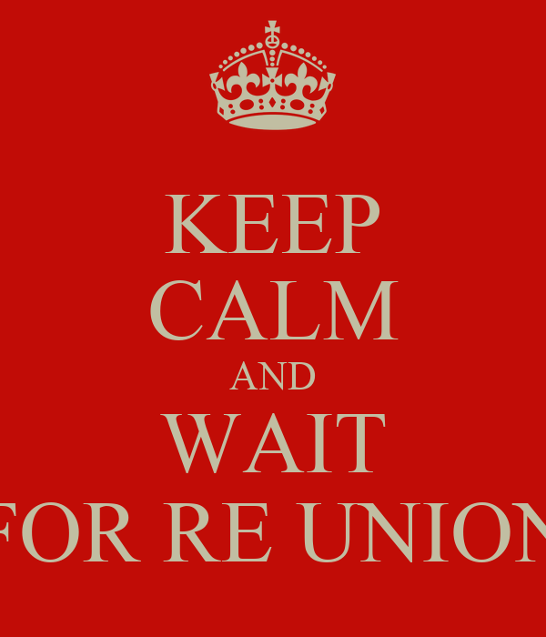 KEEP CALM AND WAIT FOR RE UNION
