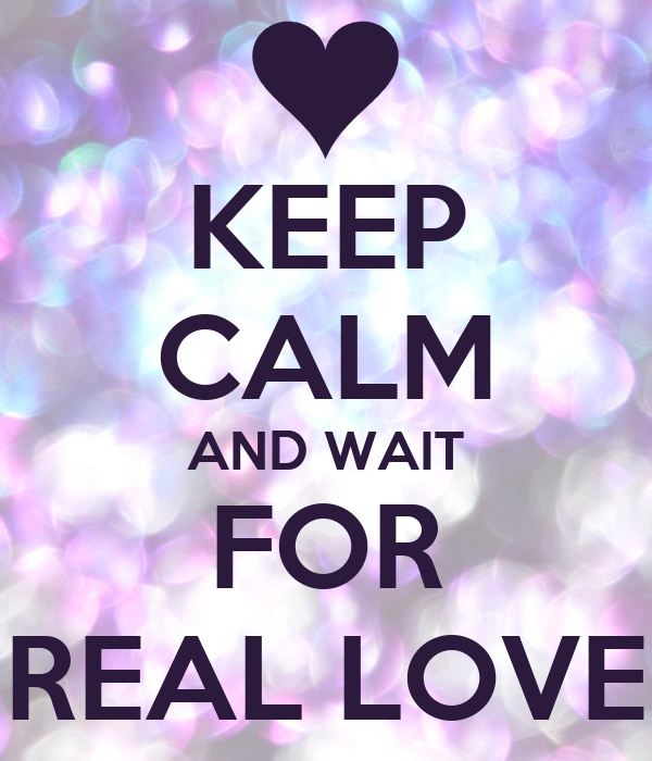 KEEP CALM AND WAIT FOR REAL LOVE