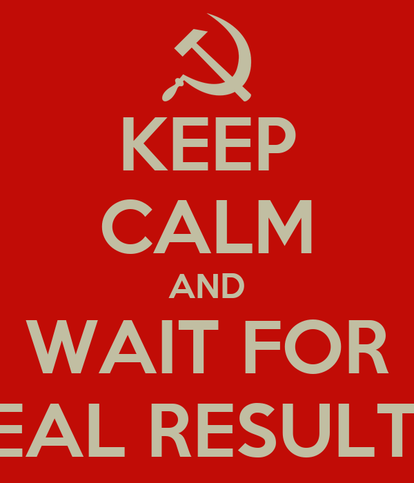 KEEP CALM AND WAIT FOR REAL RESULTS!