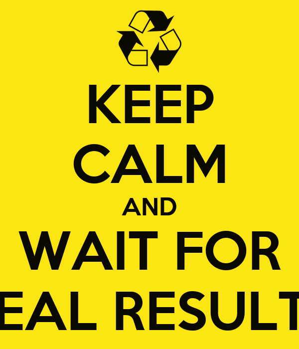 KEEP CALM AND WAIT FOR REAL RESULTS