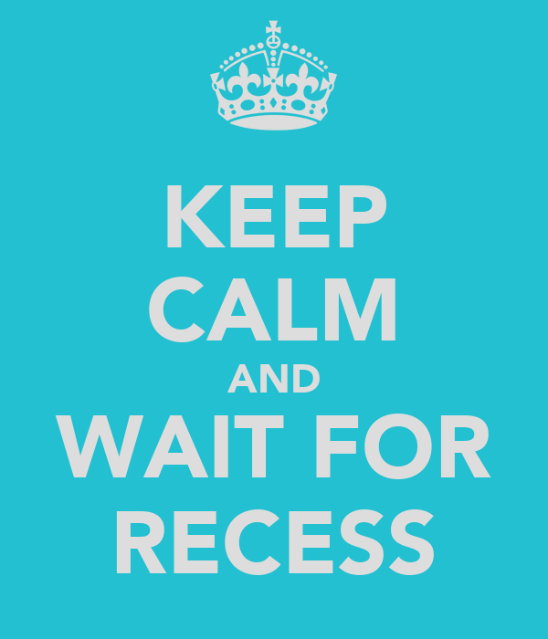 KEEP CALM AND WAIT FOR RECESS