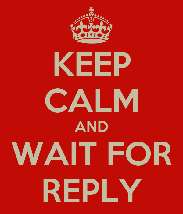 KEEP CALM AND WAIT FOR REPLY