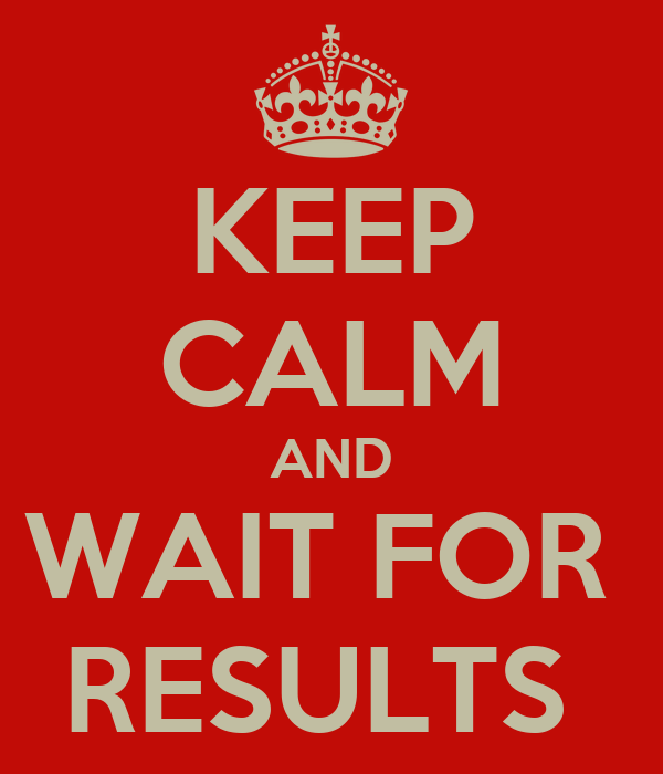 KEEP CALM AND WAIT FOR  RESULTS