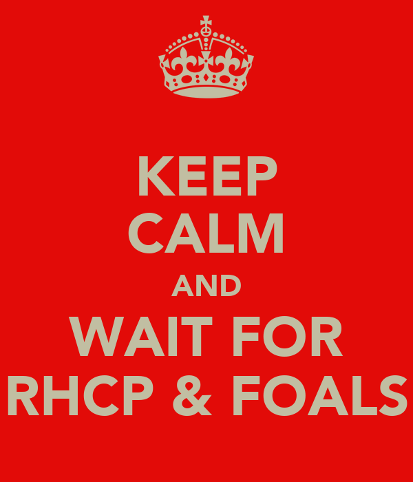 KEEP CALM AND WAIT FOR RHCP & FOALS