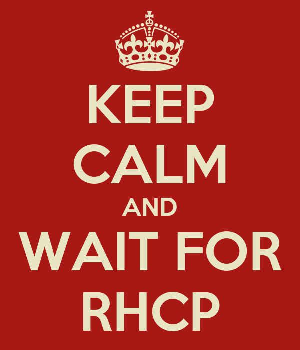KEEP CALM AND WAIT FOR RHCP