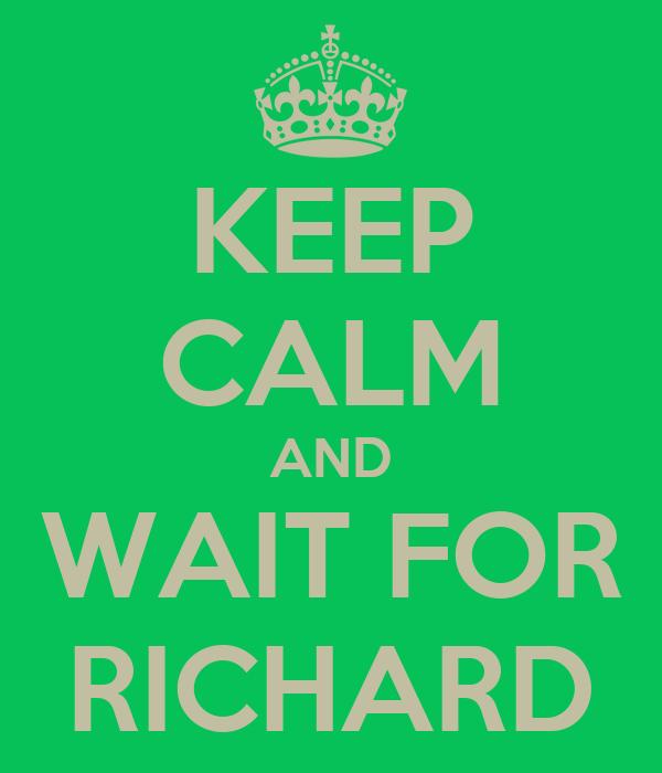 KEEP CALM AND WAIT FOR RICHARD
