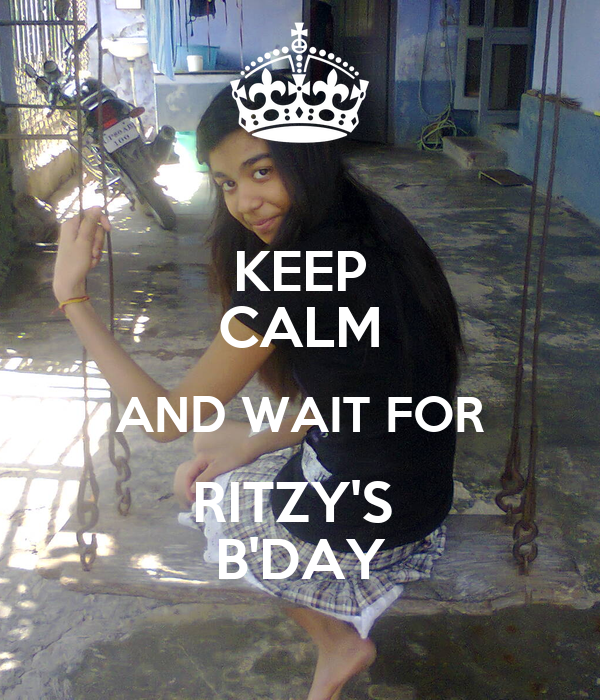 KEEP CALM AND WAIT FOR RITZY'S  B'DAY