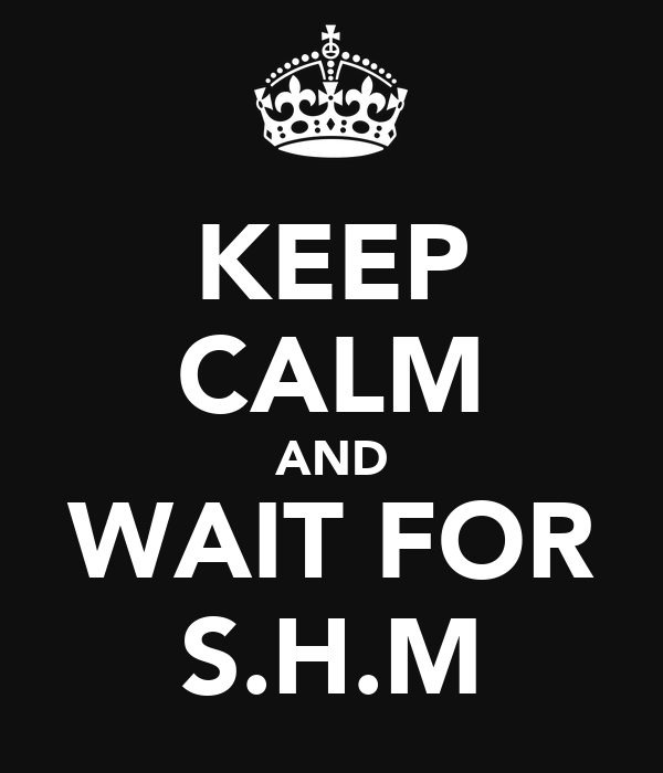 KEEP CALM AND WAIT FOR S.H.M
