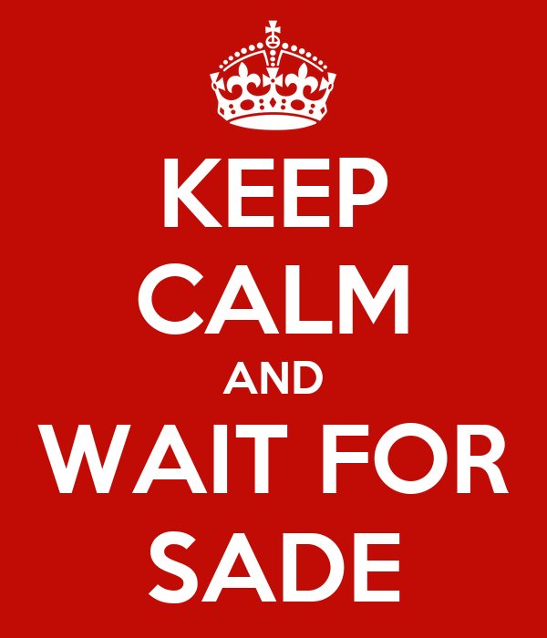 KEEP CALM AND WAIT FOR SADE