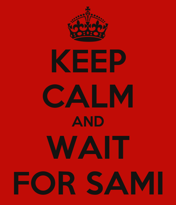 KEEP CALM AND WAIT FOR SAMI